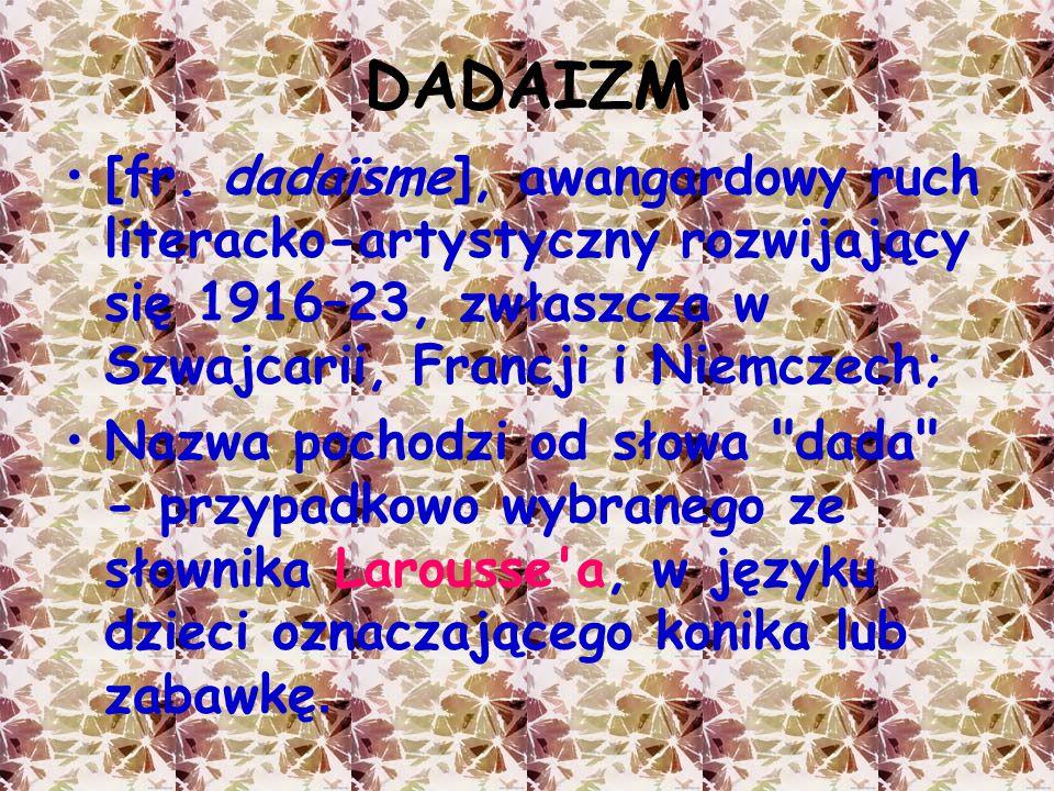 DADAIZM [fr. dadaïsme], awangardowy ruch literacko-artystyczny rozwijający się 1916–23, zwłaszcza w Szwajcarii, Francji i Niemczech;